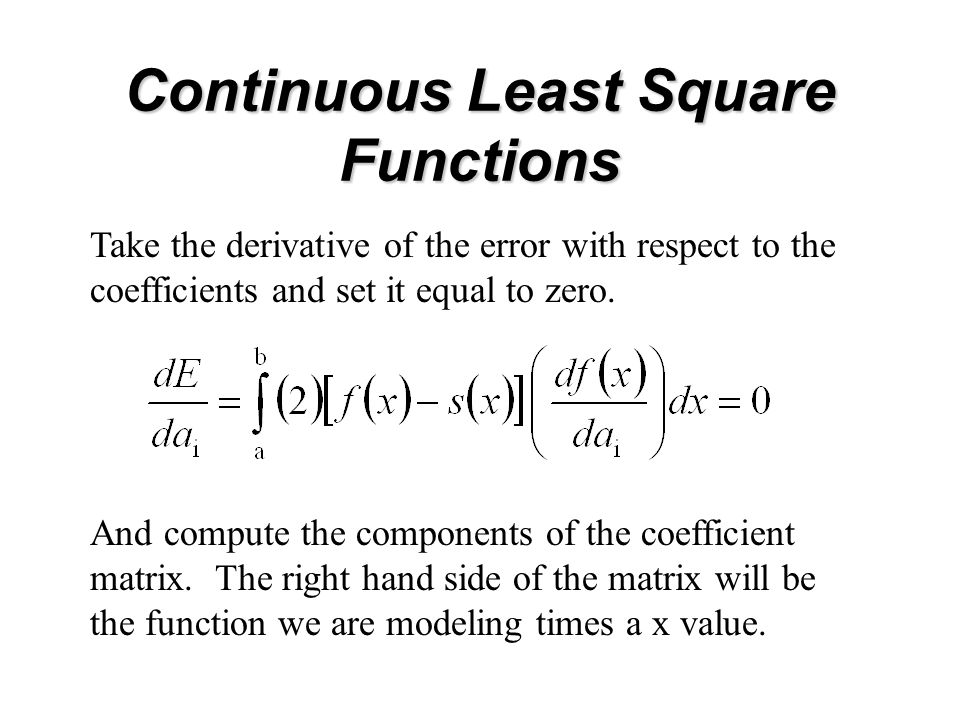 Continuous Least Square Functions Take the derivative of the error with respect to the coefficients and set it equal to zero.