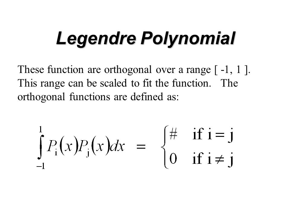 Legendre Polynomial These function are orthogonal over a range [ -1, 1 ].