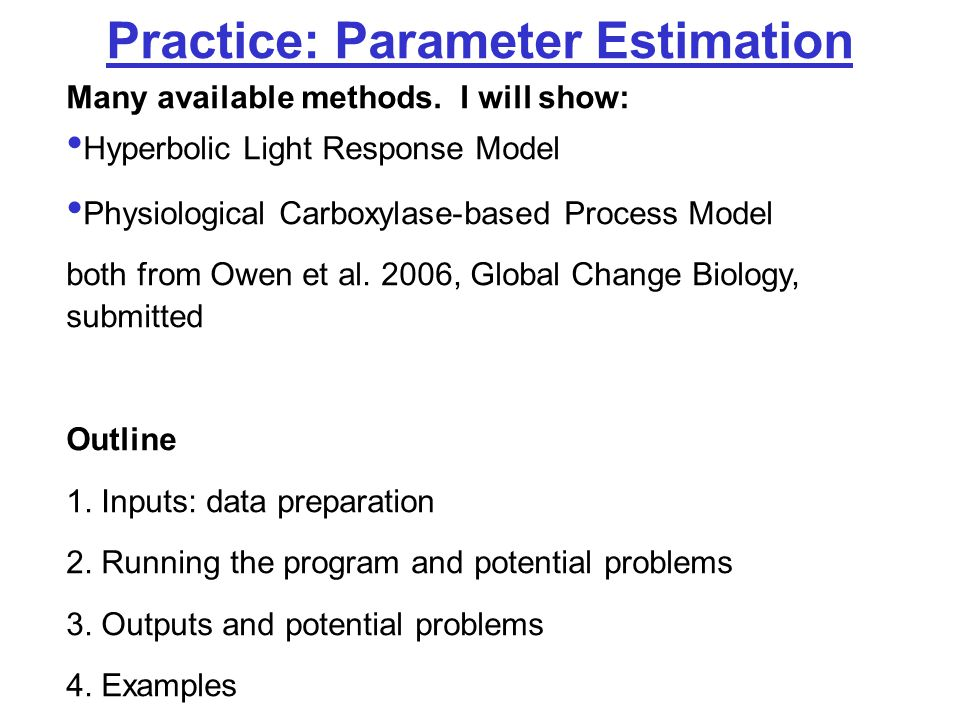 Practice: Parameter Estimation Many available methods. I will show: Hyperbolic Light Response Model Physiological Carboxylase-based Process Model both
