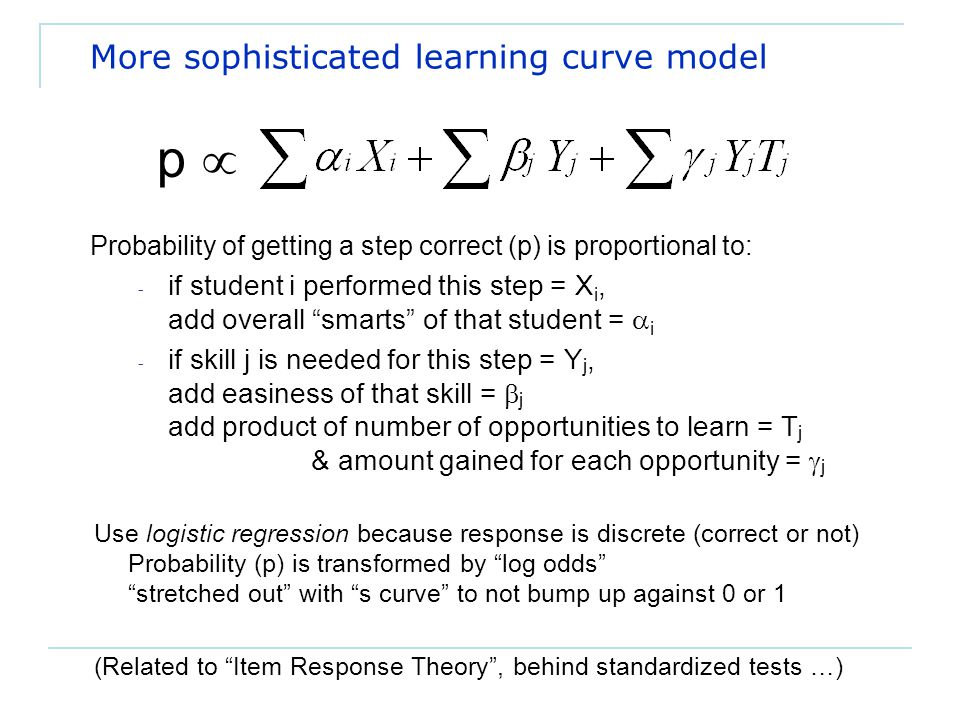 More sophisticated learning curve model Probability of getting a step correct (p) is proportional to: - if student i performed this step = X i, add overall smarts of that student =  i - if skill j is needed for this step = Y j, add easiness of that skill =  j add product of number of opportunities to learn = T j & amount gained for each opportunity =  j p  Use logistic regression because response is discrete (correct or not) Probability (p) is transformed by log odds stretched out with s curve to not bump up against 0 or 1 (Related to Item Response Theory , behind standardized tests …)