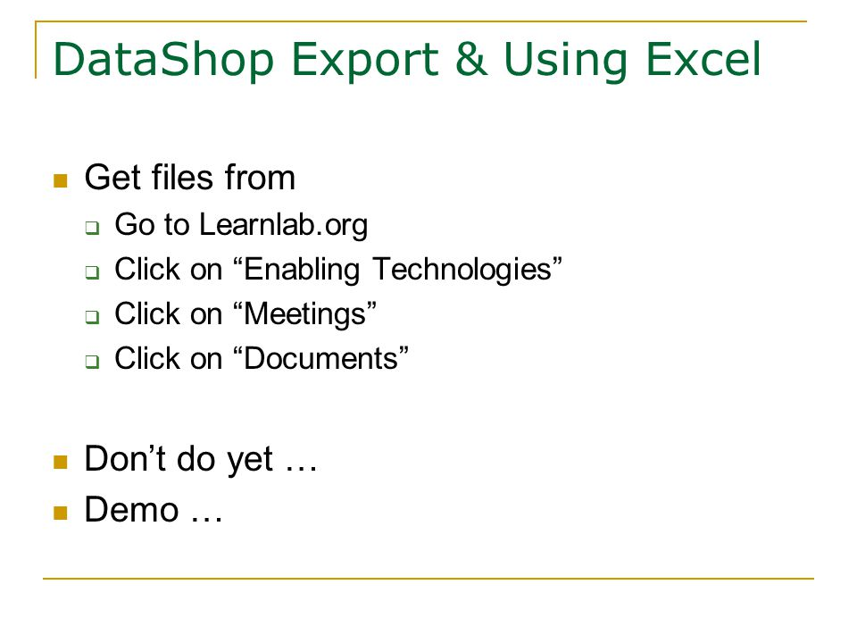 DataShop Export & Using Excel Get files from  Go to Learnlab.org  Click on Enabling Technologies  Click on Meetings  Click on Documents Don't do yet … Demo …