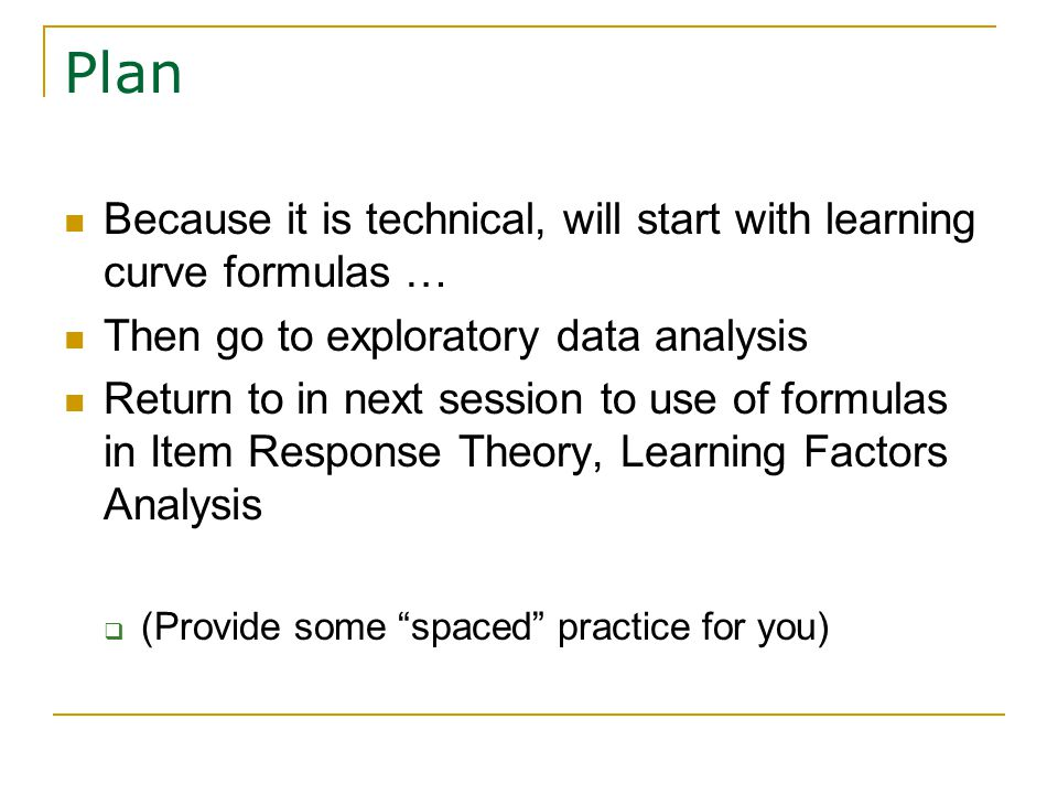 Plan Because it is technical, will start with learning curve formulas … Then go to exploratory data analysis Return to in next session to use of formulas in Item Response Theory, Learning Factors Analysis  (Provide some spaced practice for you)