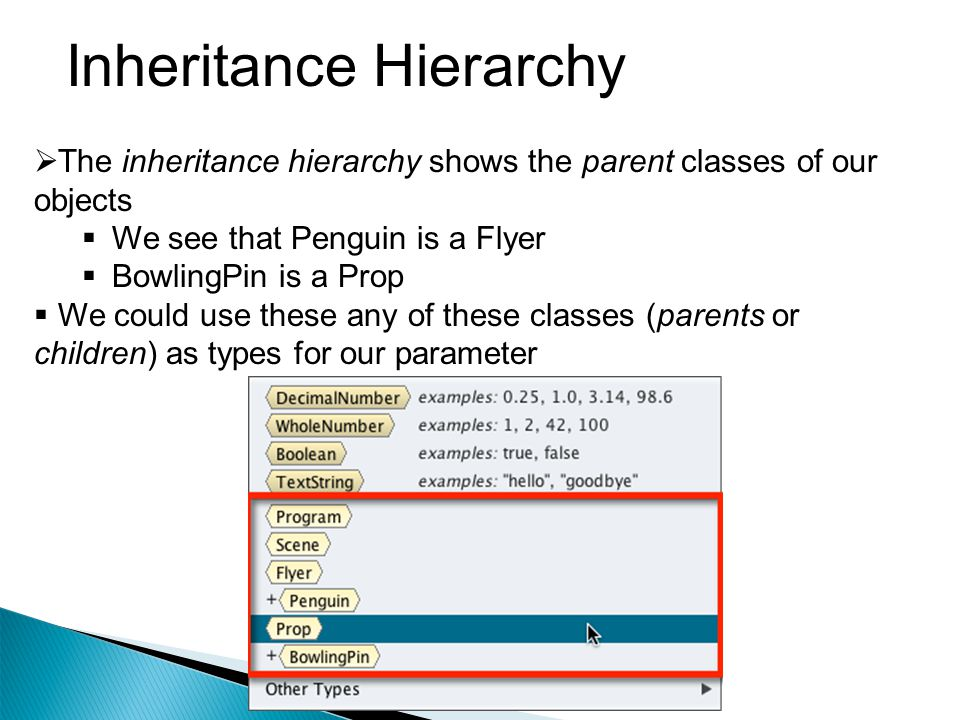 Inheritance Hierarchy  The inheritance hierarchy shows the parent classes of our objects  We see that Penguin is a Flyer  BowlingPin is a Prop  We could use these any of these classes (parents or children) as types for our parameter