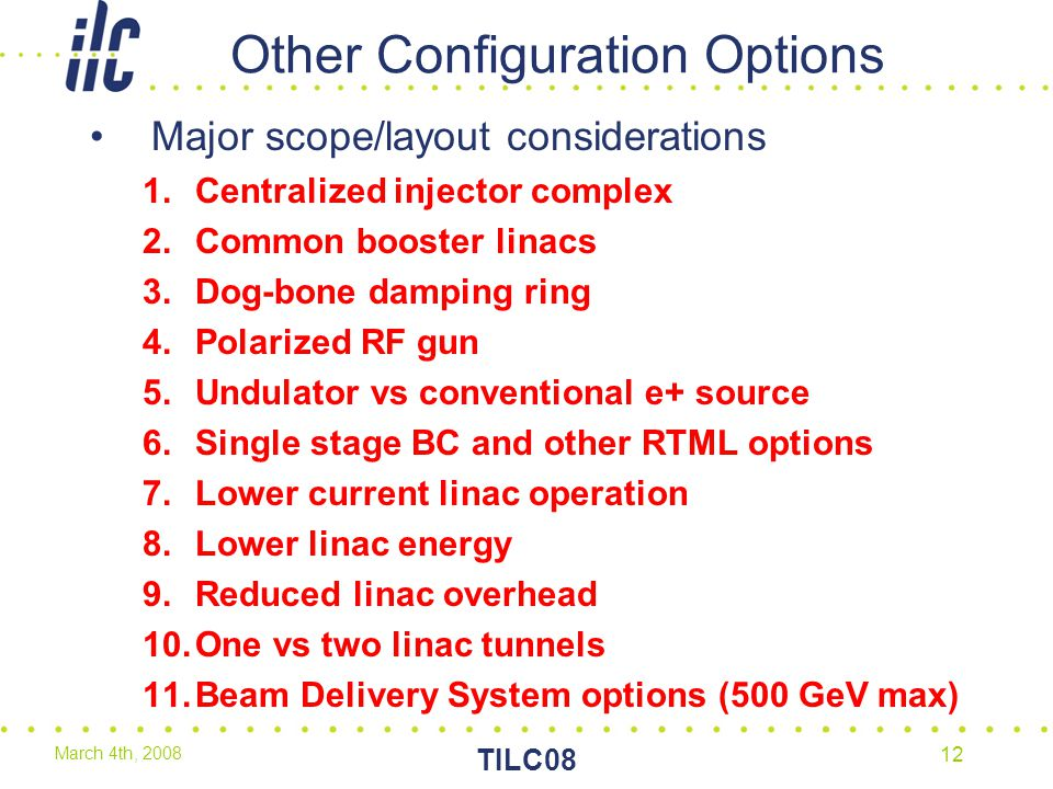March 4th, 2008 TILC08 12 Other Configuration Options Major scope/layout considerations 1.Centralized injector complex 2.Common booster linacs 3.Dog-bone damping ring 4.Polarized RF gun 5.Undulator vs conventional e+ source 6.Single stage BC and other RTML options 7.Lower current linac operation 8.Lower linac energy 9.Reduced linac overhead 10.One vs two linac tunnels 11.Beam Delivery System options (500 GeV max)