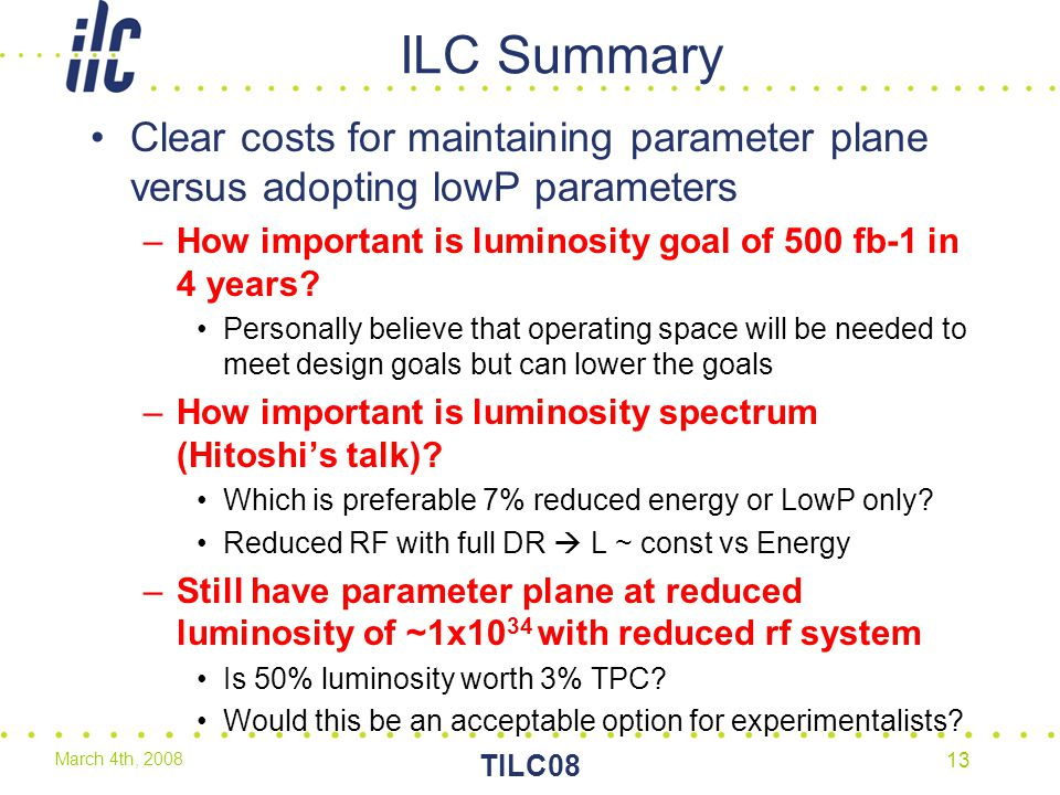March 4th, 2008 TILC08 13 ILC Summary Clear costs for maintaining parameter plane versus adopting lowP parameters –How important is luminosity goal of 500 fb-1 in 4 years.