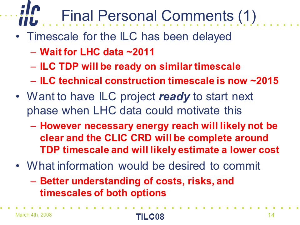 March 4th, 2008 TILC08 14 Final Personal Comments (1) Timescale for the ILC has been delayed –Wait for LHC data ~2011 –ILC TDP will be ready on similar timescale –ILC technical construction timescale is now ~2015 Want to have ILC project ready to start next phase when LHC data could motivate this –However necessary energy reach will likely not be clear and the CLIC CRD will be complete around TDP timescale and will likely estimate a lower cost What information would be desired to commit –Better understanding of costs, risks, and timescales of both options