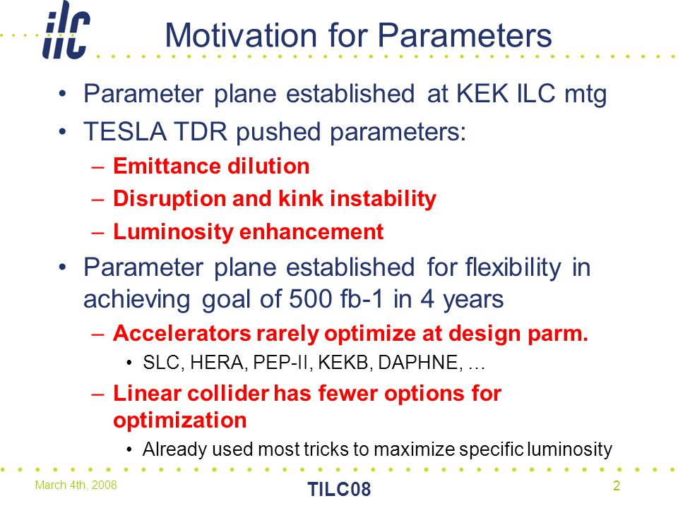 March 4th, 2008 TILC08 2 Motivation for Parameters Parameter plane established at KEK ILC mtg TESLA TDR pushed parameters: –Emittance dilution –Disruption and kink instability –Luminosity enhancement Parameter plane established for flexibility in achieving goal of 500 fb-1 in 4 years –Accelerators rarely optimize at design parm.