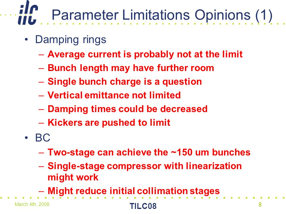 March 4th, 2008 TILC08 8 Parameter Limitations Opinions (1) Damping rings –Average current is probably not at the limit –Bunch length may have further room –Single bunch charge is a question –Vertical emittance not limited –Damping times could be decreased –Kickers are pushed to limit BC –Two-stage can achieve the ~150 um bunches –Single-stage compressor with linearization might work –Might reduce initial collimation stages