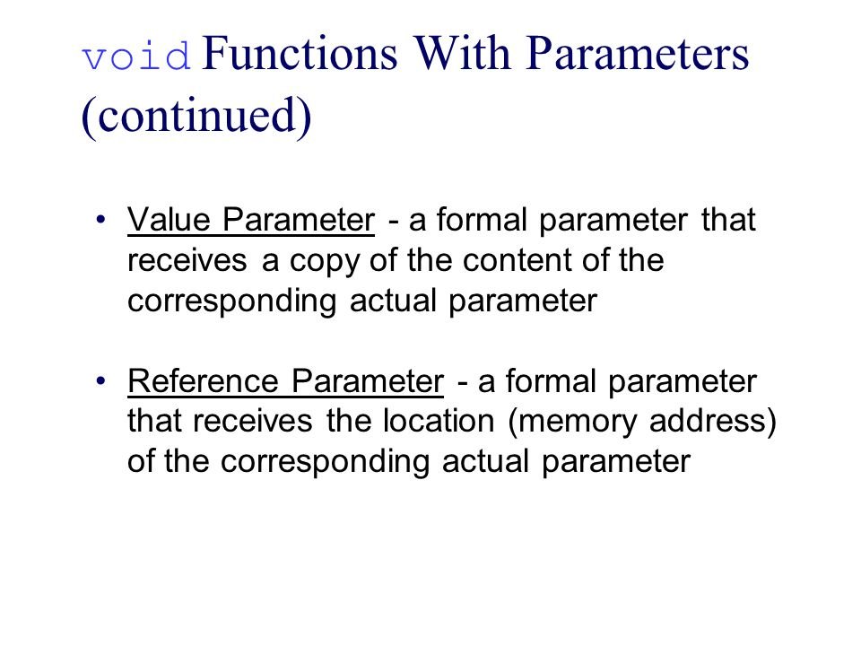 void Functions With Parameters (continued) Value Parameter - a formal parameter that receives a copy of the content of the corresponding actual parameter Reference Parameter - a formal parameter that receives the location (memory address) of the corresponding actual parameter