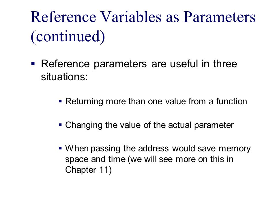Reference Variables as Parameters (continued)  Reference parameters are useful in three situations:  Returning more than one value from a function  Changing the value of the actual parameter  When passing the address would save memory space and time (we will see more on this in Chapter 11)