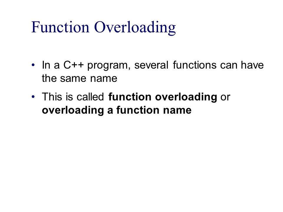 Function Overloading In a C++ program, several functions can have the same name This is called function overloading or overloading a function name
