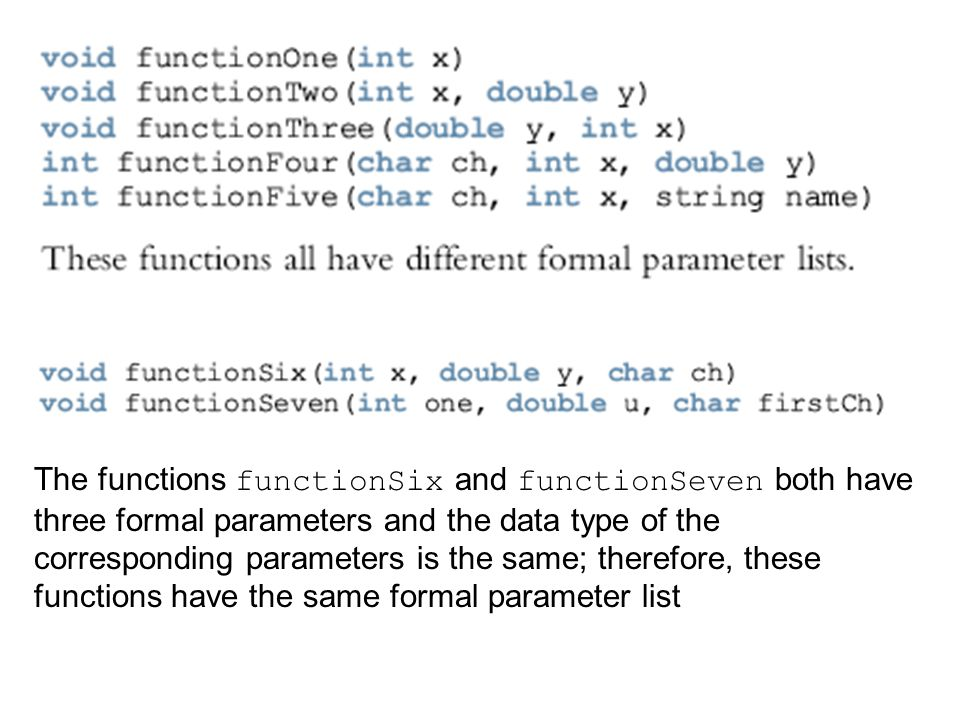 The functions functionSix and functionSeven both have three formal parameters and the data type of the corresponding parameters is the same; therefore, these functions have the same formal parameter list