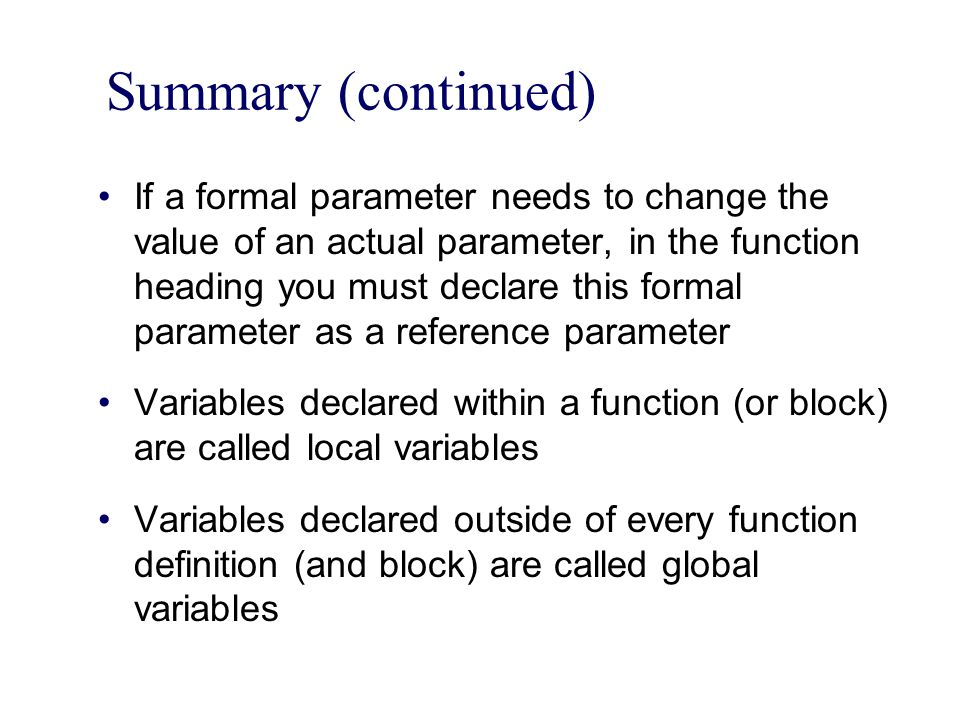 Summary (continued) If a formal parameter needs to change the value of an actual parameter, in the function heading you must declare this formal parameter as a reference parameter Variables declared within a function (or block) are called local variables Variables declared outside of every function definition (and block) are called global variables