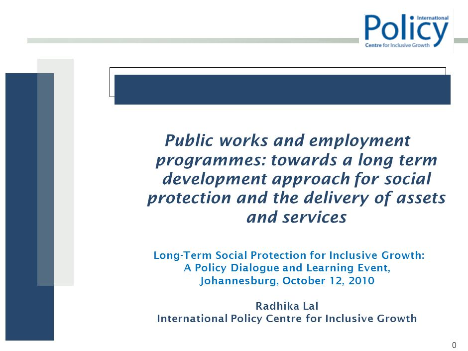 0 Public works and employment programmes: towards a long term development approach for social protection and the delivery of assets and services Long-Term Social Protection for Inclusive Growth: A Policy Dialogue and Learning Event, Johannesburg, October 12, 2010 Radhika Lal International Policy Centre for Inclusive Growth