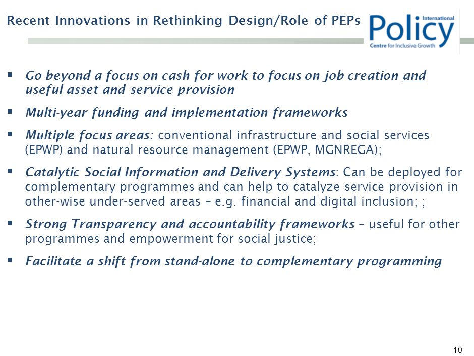 Recent Innovations in Rethinking Design/Role of PEPs  Go beyond a focus on cash for work to focus on job creation and useful asset and service provision  Multi-year funding and implementation frameworks  Multiple focus areas: conventional infrastructure and social services (EPWP) and natural resource management (EPWP, MGNREGA);  Catalytic Social Information and Delivery Systems: Can be deployed for complementary programmes and can help to catalyze service provision in other-wise under-served areas – e.g.