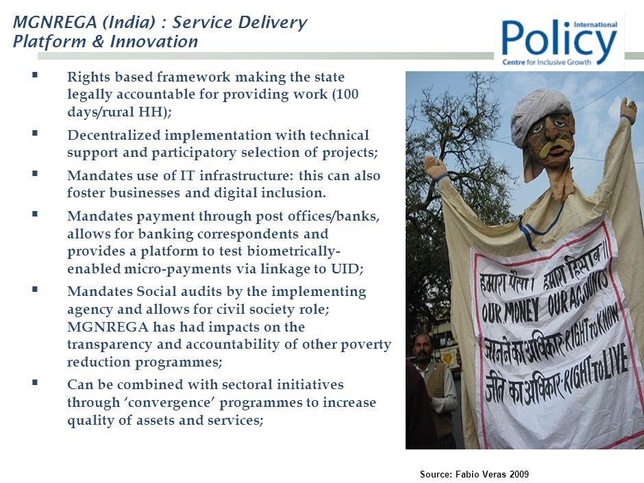MGNREGA (India) : Service Delivery Platform & Innovation  Rights based framework making the state legally accountable for providing work (100 days/rural HH);  Decentralized implementation with technical support and participatory selection of projects;  Mandates use of IT infrastructure: this can also foster businesses and digital inclusion.