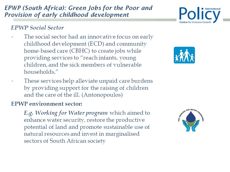 EPWP (South Africa): Green Jobs for the Poor and Provision of early childhood development EPWP Social Sector The social sector had an innovative focus on early childhood development (ECD) and community home-based care (CBHC) to create jobs while providing services to reach infants, young children, and the sick members of vulnerable households. These services help alleviate unpaid care burdens by providing support for the raising of children and the care of the ill.