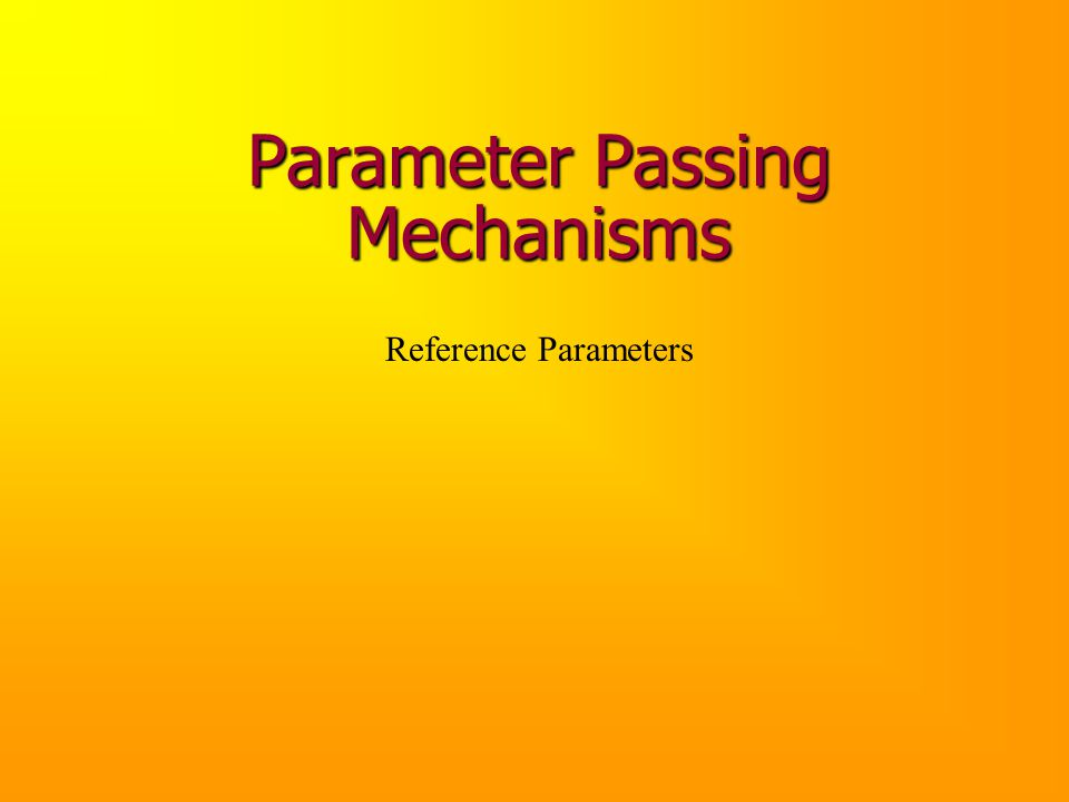 Parameter Passing Mechanisms Reference Parameters