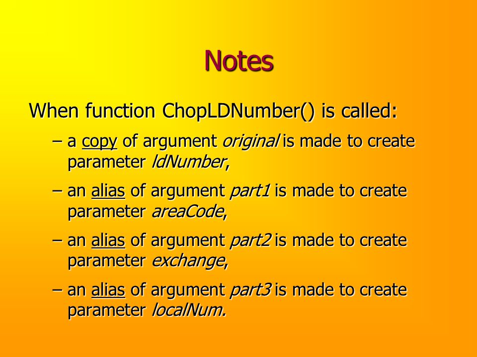 Notes When function ChopLDNumber() is called: –a copy of argument original is made to create parameter ldNumber, –an alias of argument part1 is made t