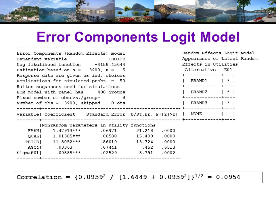 Error Components Logit Model Correlation = {0.0959 2 / [1.6449 + 0.0959 2 ]} 1/2 = 0.0954 ----------------------------------------------------------- Error Components (Random Effects) model Dependent variable CHOICE Log likelihood function -4158.45044 Estimation based on N = 3200, K = 5 Response data are given as ind.