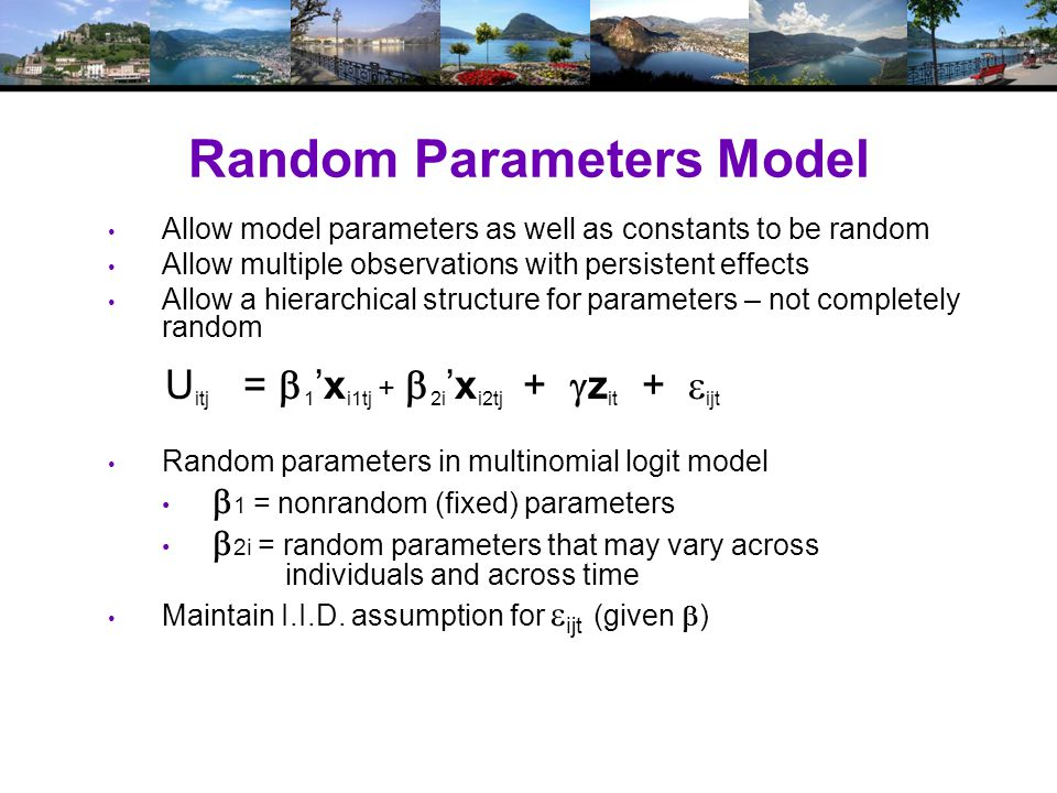 Random Parameters Model Allow model parameters as well as constants to be random Allow multiple observations with persistent effects Allow a hierarchical structure for parameters – not completely random U itj =  1 'x i1tj +  2i 'x i2tj +  z it +  ijt Random parameters in multinomial logit model  1 = nonrandom (fixed) parameters  2i = random parameters that may vary across individuals and across time Maintain I.I.D.