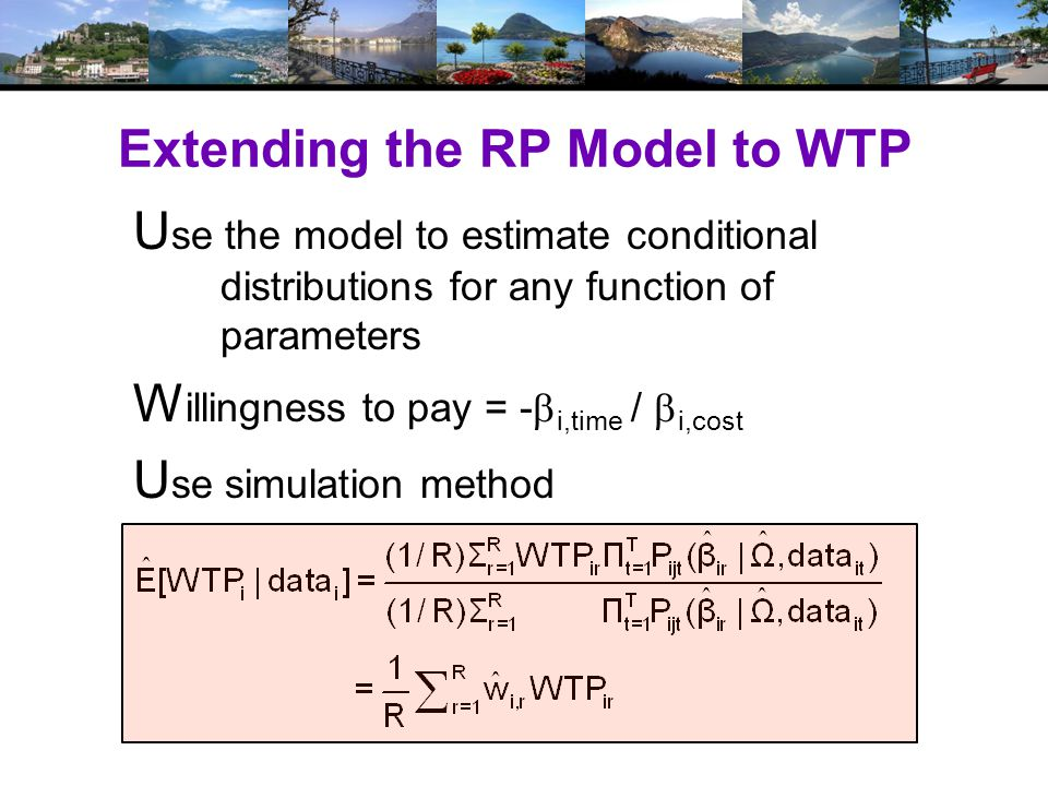 Extending the RP Model to WTP U se the model to estimate conditional distributions for any function of parameters W illingness to pay = -  i,time /  i,cost U se simulation method