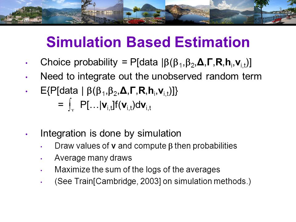 Simulation Based Estimation Choice probability = P[data |  (  1,  2,Δ,Γ,R,h i,v i,t )] Need to integrate out the unobserved random term E{P[data |