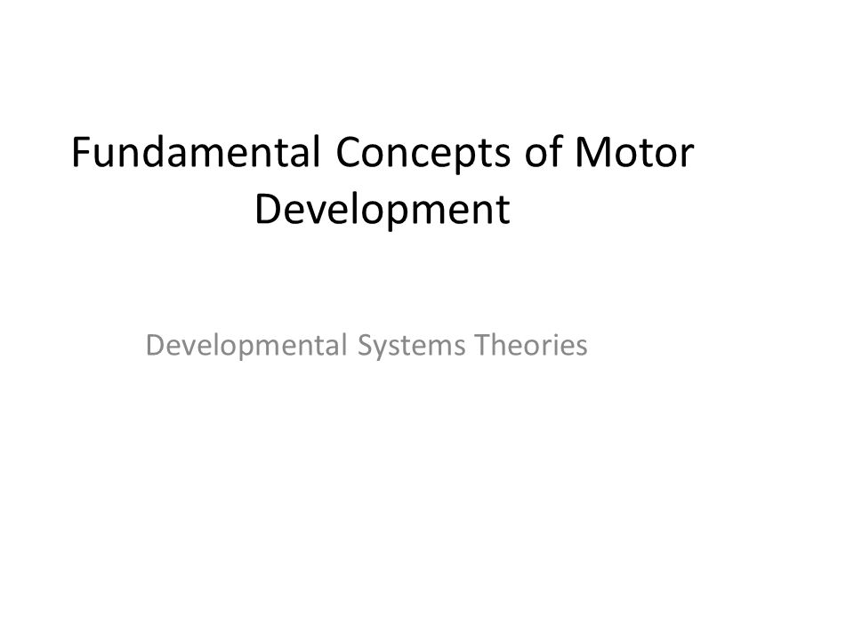 Fundamental Concepts of Motor Development Developmental Systems Theories