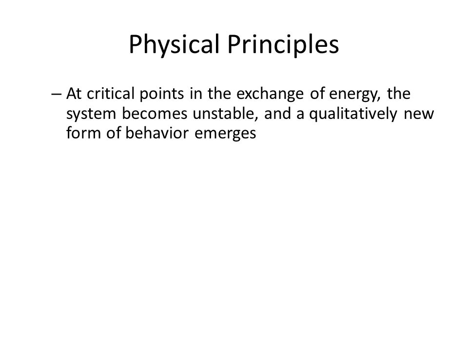 Physical Principles – At critical points in the exchange of energy, the system becomes unstable, and a qualitatively new form of behavior emerges