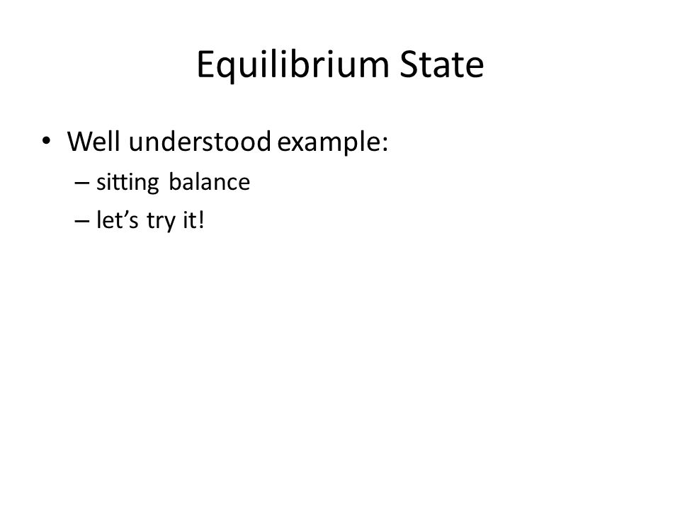 Equilibrium State Well understood example: – sitting balance – let's try it!