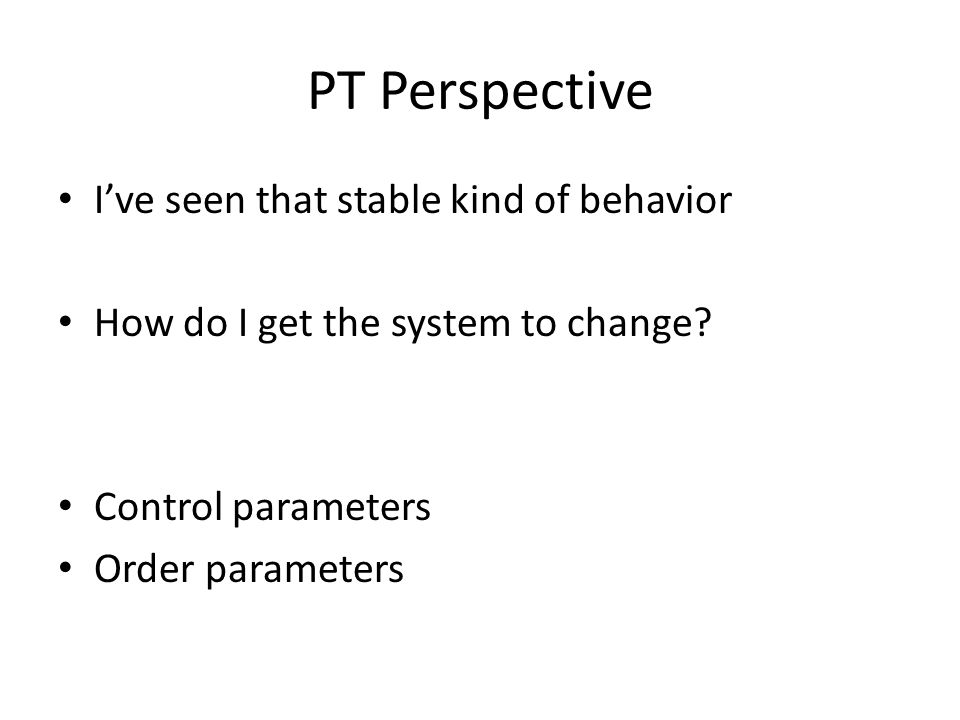 PT Perspective I've seen that stable kind of behavior How do I get the system to change.