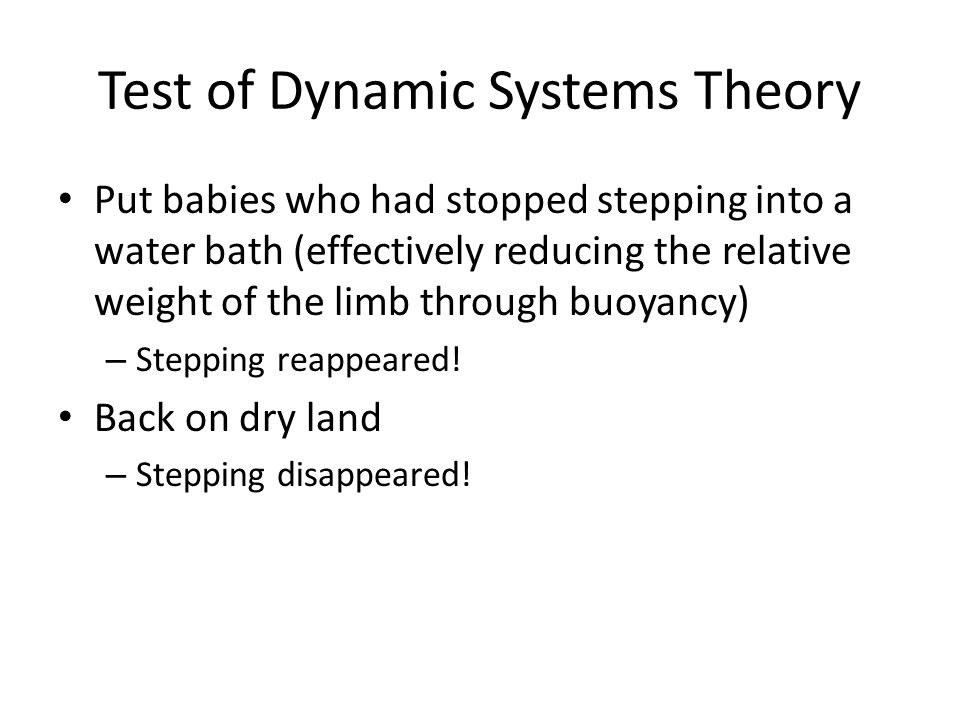 Test of Dynamic Systems Theory Put babies who had stopped stepping into a water bath (effectively reducing the relative weight of the limb through buoyancy) – Stepping reappeared.
