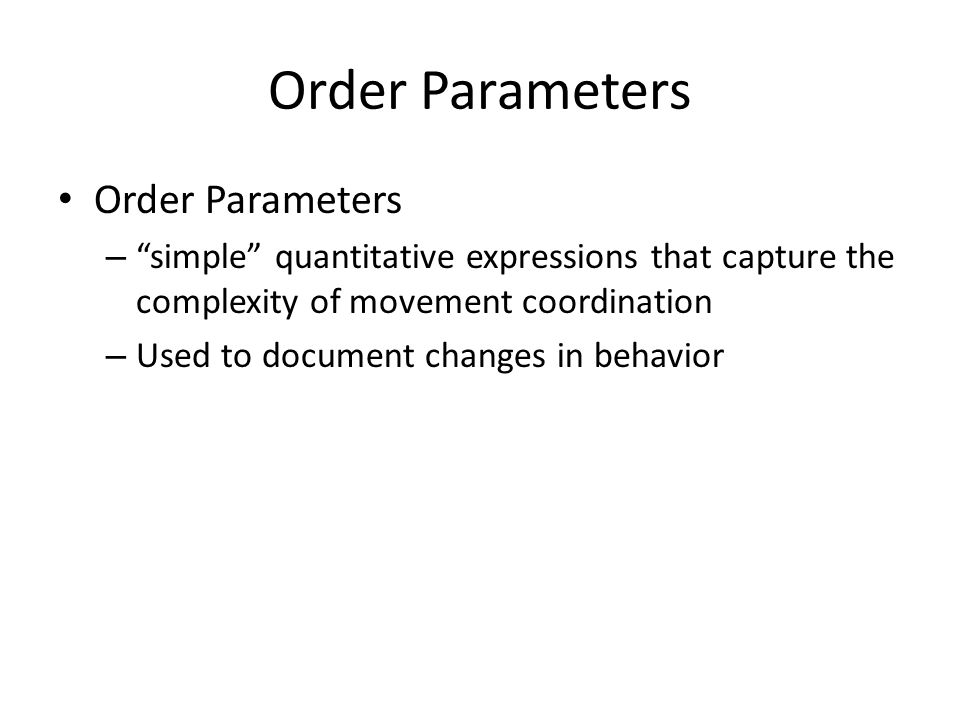 Order Parameters – simple quantitative expressions that capture the complexity of movement coordination – Used to document changes in behavior