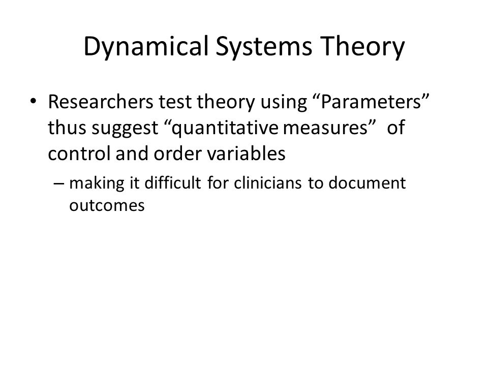 Dynamical Systems Theory Researchers test theory using Parameters thus suggest quantitative measures of control and order variables – making it difficult for clinicians to document outcomes