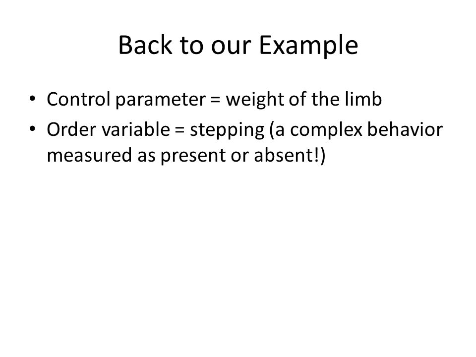 Back to our Example Control parameter = weight of the limb Order variable = stepping (a complex behavior measured as present or absent!)