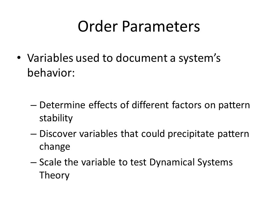 Order Parameters Variables used to document a system's behavior: – Determine effects of different factors on pattern stability – Discover variables that could precipitate pattern change – Scale the variable to test Dynamical Systems Theory