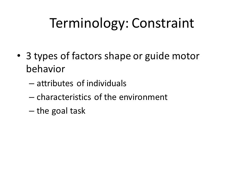 Terminology: Constraint 3 types of factors shape or guide motor behavior – attributes of individuals – characteristics of the environment – the goal task