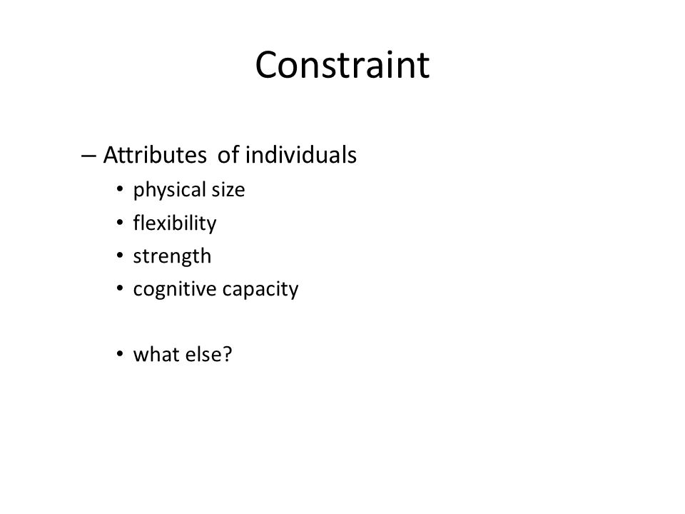 Constraint – Attributes of individuals physical size flexibility strength cognitive capacity what else