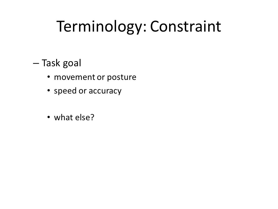Terminology: Constraint – Task goal movement or posture speed or accuracy what else