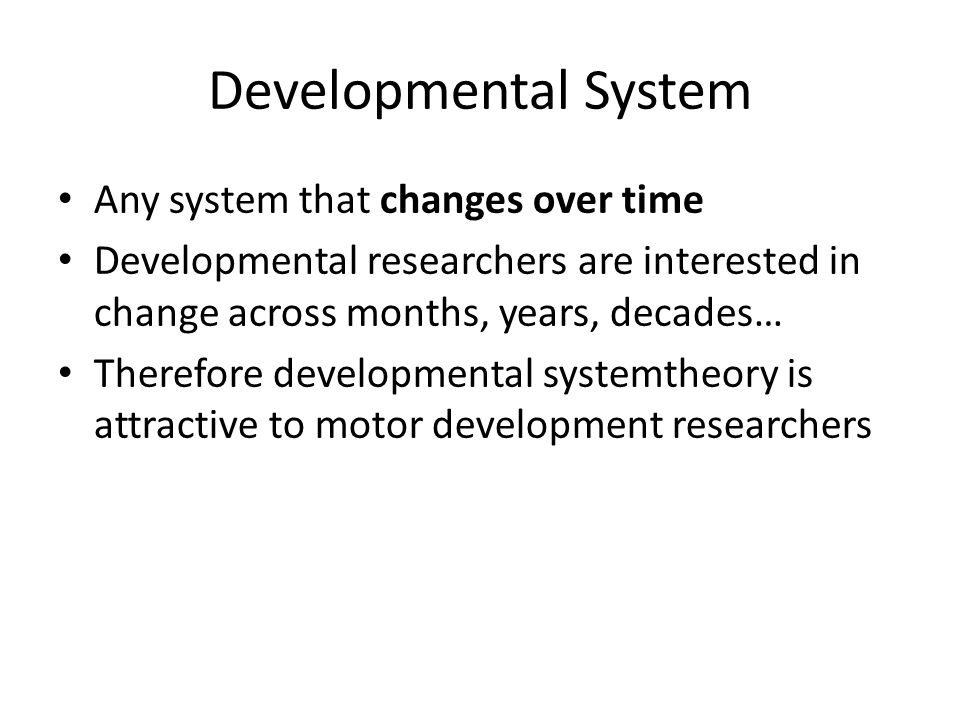 Developmental System Any system that changes over time Developmental researchers are interested in change across months, years, decades… Therefore developmental systemtheory is attractive to motor development researchers