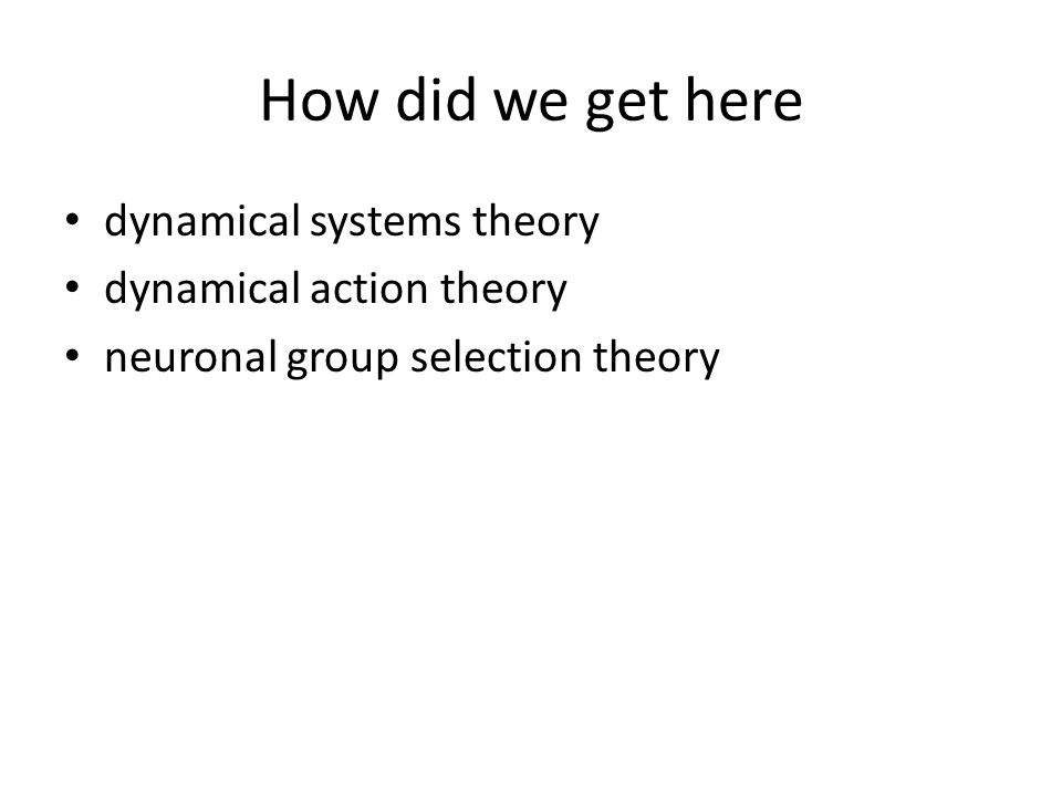 How did we get here dynamical systems theory dynamical action theory neuronal group selection theory