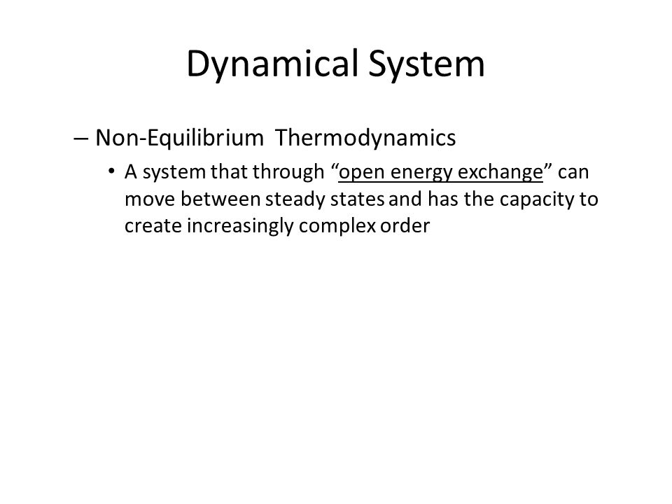 Dynamical System – Non-Equilibrium Thermodynamics A system that through open energy exchange can move between steady states and has the capacity to create increasingly complex order