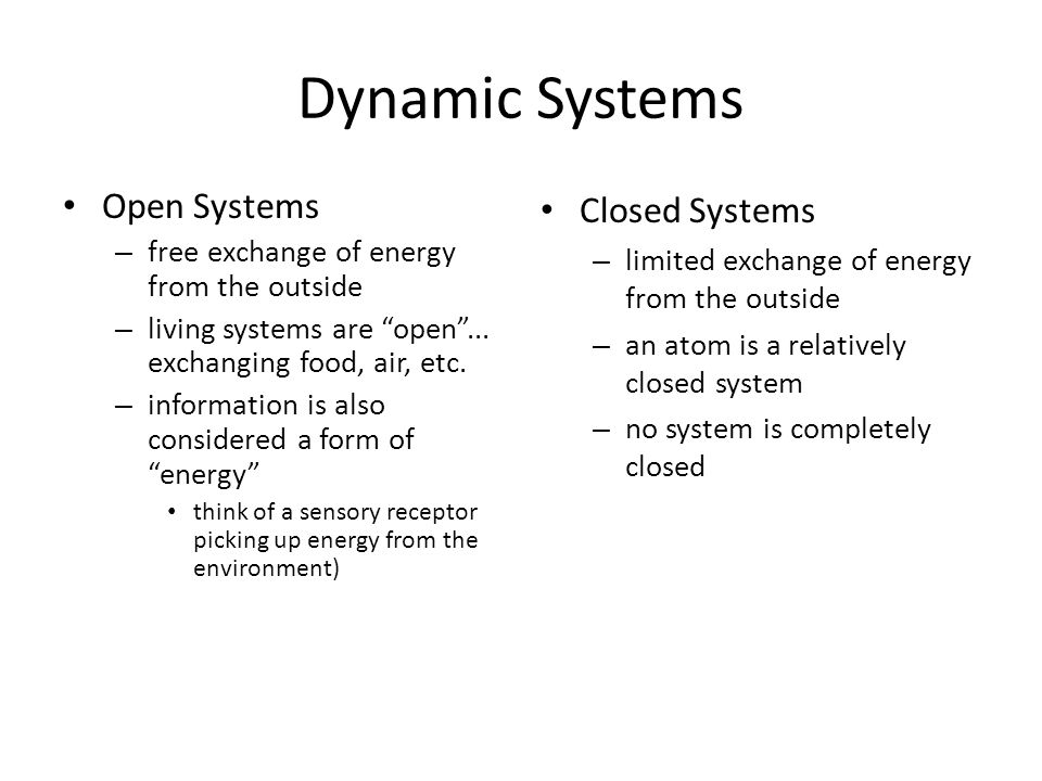 Dynamic Systems Open Systems – free exchange of energy from the outside – living systems are open ...
