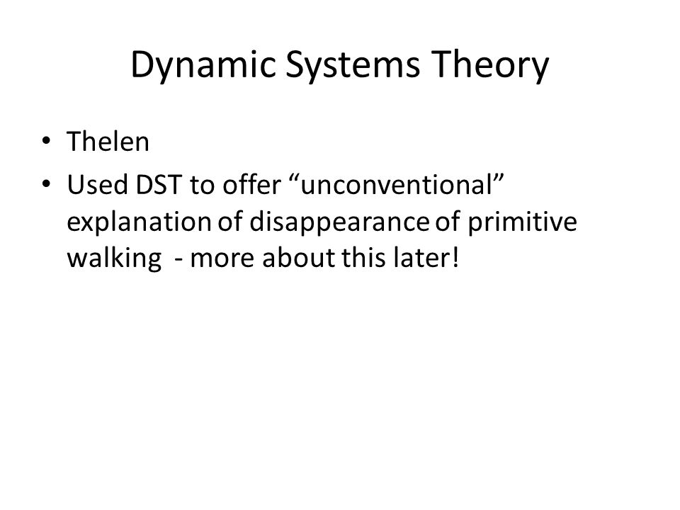 Dynamic Systems Theory Thelen Used DST to offer unconventional explanation of disappearance of primitive walking - more about this later!