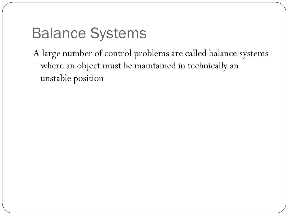 Balance Systems A large number of control problems are called balance systems where an object must be maintained in technically an unstable position