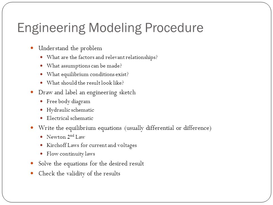 Engineering Modeling Procedure Understand the problem What are the factors and relevant relationships? What assumptions can be made? What equilibrium