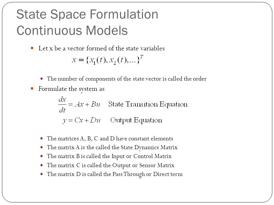 State Space Formulation Continuous Models Let x be a vector formed of the state variables The number of components of the state vector is called the order Formulate the system as The matrices A, B, C and D have constant elements The matrix A is the called the State Dynamics Matrix The matrix B is called the Input or Control Matrix The matrix C is called the Output or Sensor Matrix The matrix D is called the Pass Through or Direct term