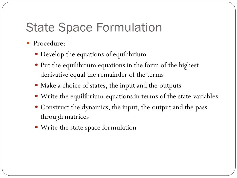State Space Formulation Procedure: Develop the equations of equilibrium Put the equilibrium equations in the form of the highest derivative equal the remainder of the terms Make a choice of states, the input and the outputs Write the equilibrium equations in terms of the state variables Construct the dynamics, the input, the output and the pass through matrices Write the state space formulation