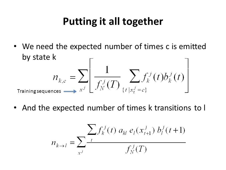 Putting it all together We need the expected number of times c is emitted by state k And the expected number of times k transitions to l Training sequ