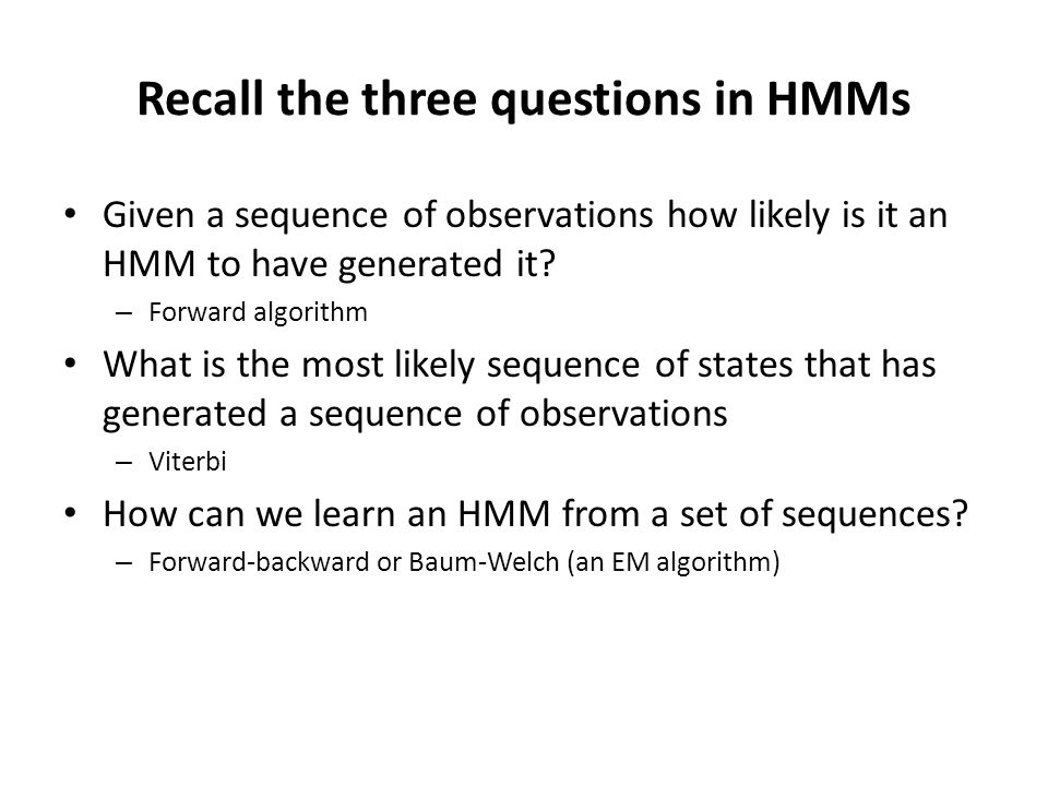 Summary Three problems in HMMs Probability of an observed sequence – Forward algorithm Most likely path for an observed sequence – Viterbi – Can be used for segmentation of observed sequence Parameter estimation – Baum-Welch – The backward algorithm is used to compute a quantity needed to estimate the posterior of a state given the entire observed sequence